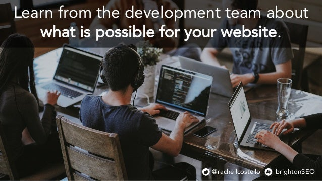 Learn from the development team about what is possible for your website. @rachellcostello brightonSEO