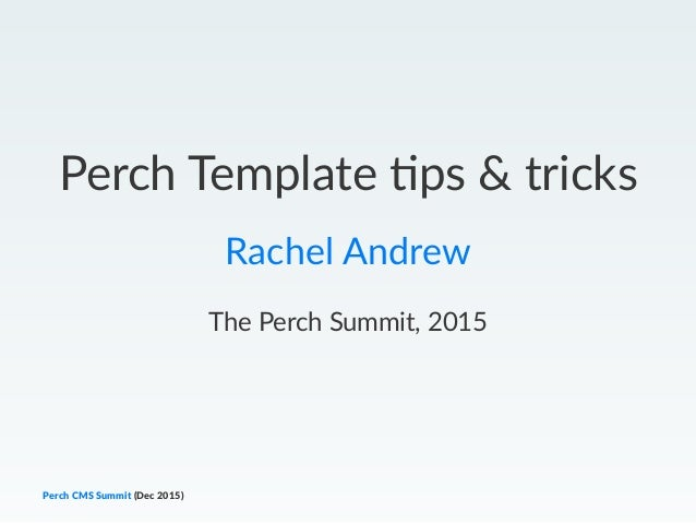 Perch Template -ps & tricks Rachel Andrew The Perch Summit, 2015 Perch CMS Summit (Dec 2015)