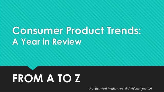 Consumer Product Trends:  A Year in Review  FROM A TO Z  By: Rachel Rothman, @GHGadgetGIrl