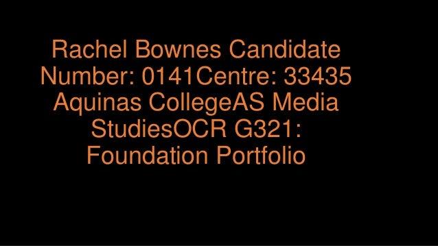 Rachel Bownes Candidate Number: 0141Centre: 33435 Aquinas CollegeAS Media StudiesOCR G321: Foundation Portfolio