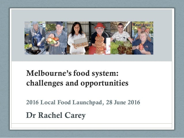 Melbourne's food system: challenges and opportunities Dr Rachel Carey 2016 Local Food Launchpad, 28 June 2016