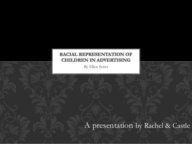 By Ellen Seiter RACIAL REPRESENTATION OF CHILDREN IN ADVERTISING A presentation by Rachel & Castle