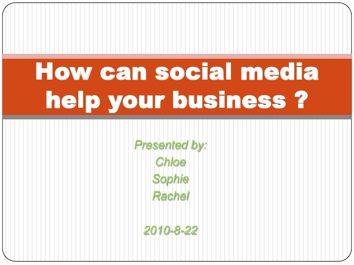 Presented by:<br />Chloe<br />Sophie<br />Rachel<br />2010-8-22<br />How can social media help your business ?<br />