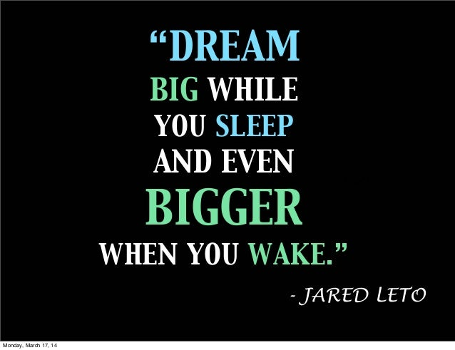 """DREAM BIG WHILE YOU SLEEP AND EVEN BIGGER WHEN YOU WAKE."" Text - JARED LETO Monday, March 17, 14"