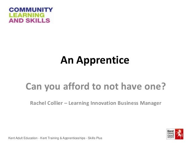 An Apprentice Can you afford to not have one? Rachel Collier – Learning Innovation Business Manager Kent Adult Education -...