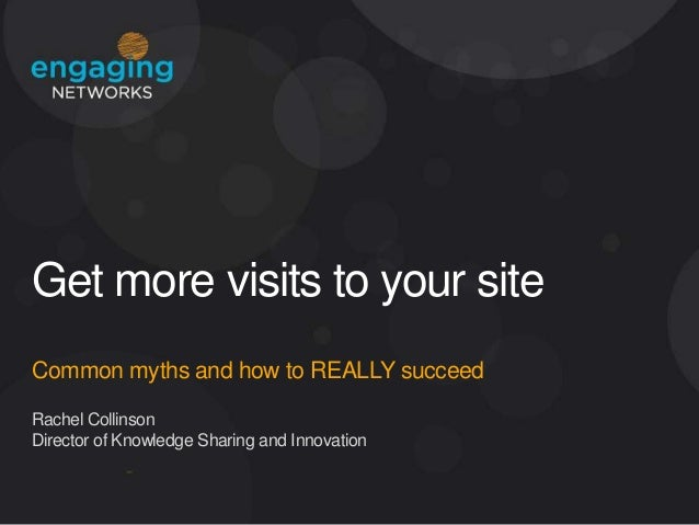 Get more visits to your site Common myths and how to REALLY succeed Rachel Collinson Director of Knowledge Sharing and Inn...