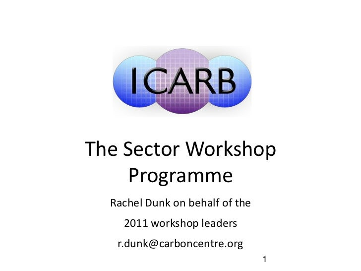 The Sector Workshop     Programme  Rachel Dunk on behalf of the    2011 workshop leaders   r.dunk@carboncentre.org        ...