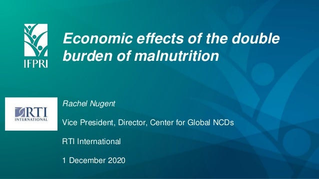 Economic effects of the double burden of malnutrition Rachel Nugent Vice President, Director, Center for Global NCDs RTI I...