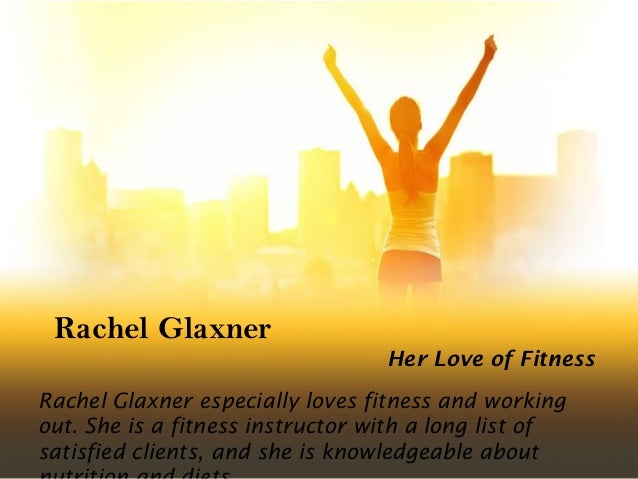 Rachel Glaxner Her Love of Fitness Rachel Glaxner especially loves fitness and working out. She is a fitness instructor wi...