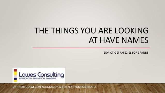 THE THINGS YOU ARE LOOKING AT HAVE NAMES DR RACHEL LAWES, METHODOLOGY IN CONTEXT, NOVEMBER 2016 SEMIOTIC STRATEGIES FOR BR...