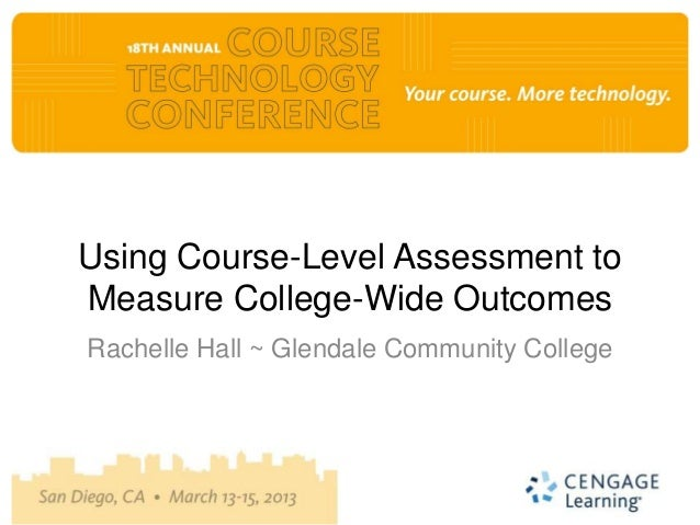Using Course-Level Assessment toMeasure College-Wide OutcomesRachelle Hall ~ Glendale Community College