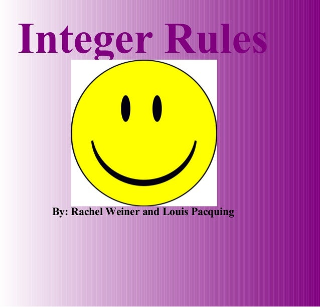 Integer Rules By: Rachel Weiner and Louis Pacquing