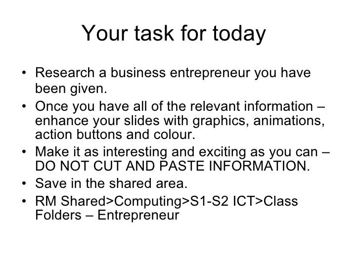 Your task for today  <ul><li>Research a business entrepreneur you have been given.   </li></ul><ul><li>Once you have all o...
