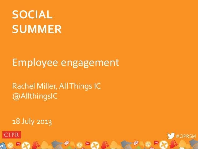 #CIPRSM#CIPRSM Employee engagement Rachel Miller, AllThings IC @AllthingsIC 18 July 2013 SOCIAL SUMMER