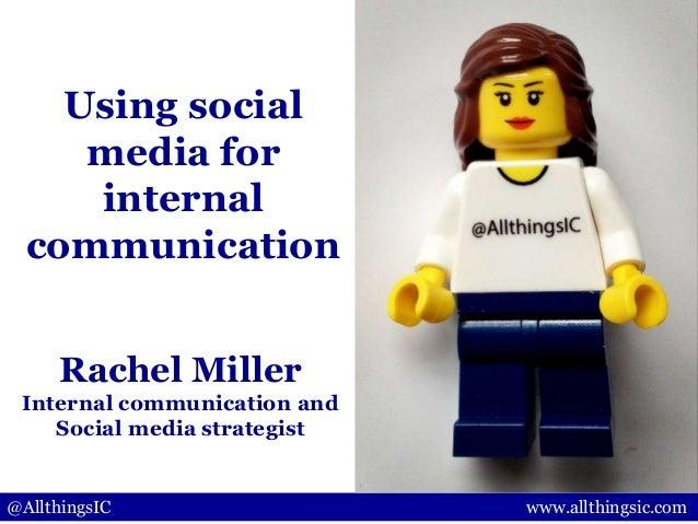 @AllthingsIC www.allthingsic.comRachel MillerInternal communication andSocial media strategistUsing socialmedia forinterna...