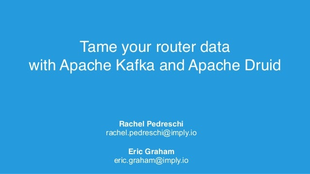 Tame your router data with Apache Kafka and Apache Druid Rachel Pedreschi rachel.pedreschi@imply.io Eric Graham eric.graha...