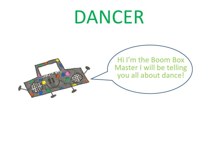DANCER   Hi I'm the Boom Box   Master I will be telling   you all about dance!