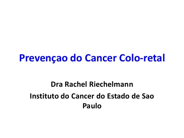 Prevençao do Cancer Colo-retal Dra Rachel Riechelmann Instituto do Cancer do Estado de Sao Paulo