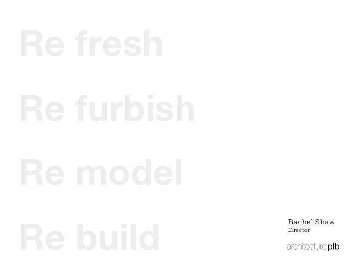 Re build Re model Re furbish Re fresh Rachel Shaw Director