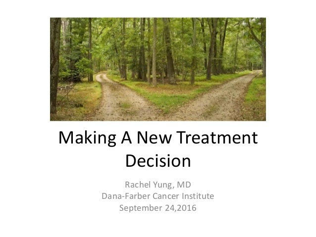 Making A New Treatment Decision Rachel Yung, MD Dana-Farber Cancer Institute September 24,2016