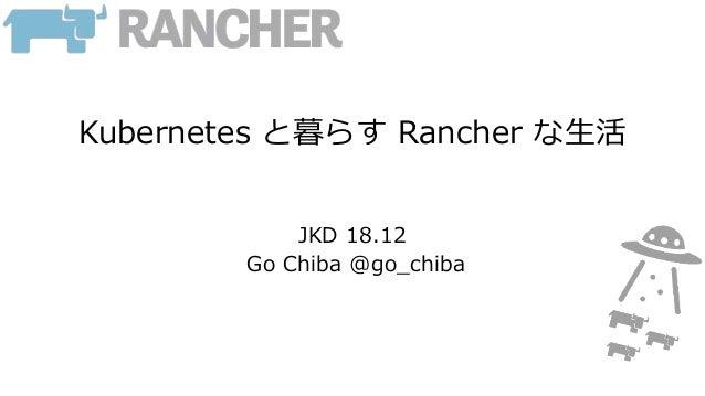 Kubernetes と暮らす Rancher な生活 JKD 18.12 Go Chiba @go_chiba