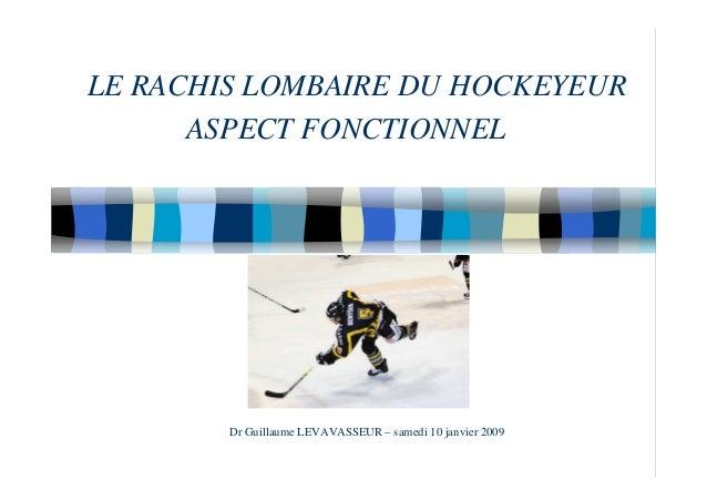 LE RACHIS LOMBAIRE DU HOCKEYEUR ASPECT FONCTIONNEL Dr Guillaume LEVAVASSEUR – samedi 10 janvier 2009