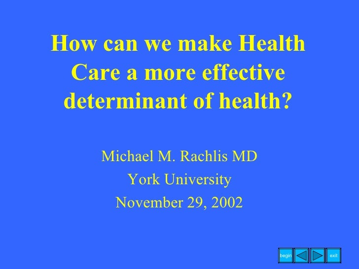 How can we make Health Care a more effective determinant of health? Michael M. Rachlis MD York University November 29, 2002