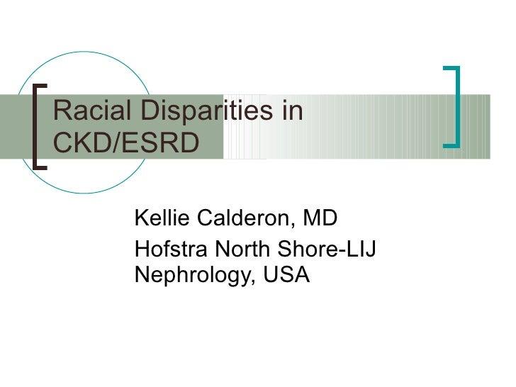 Racial Disparities in CKD/ESRD Kellie Calderon, MD Hofstra North Shore-LIJ Nephrology, USA