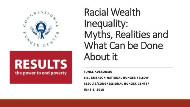 Racial Wealth Inequality: Myths, Realities and What Can be Done About it FUNKE ADERONMU BILL EMERSON NATIONAL HUNGER FELLO...