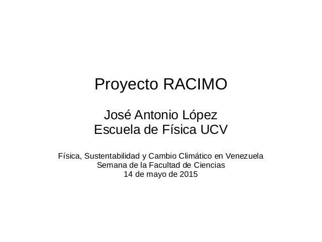 Proyecto RACIMO José Antonio López Escuela de Física UCV Física, Sustentabilidad y Cambio Climático en Venezuela Semana de...