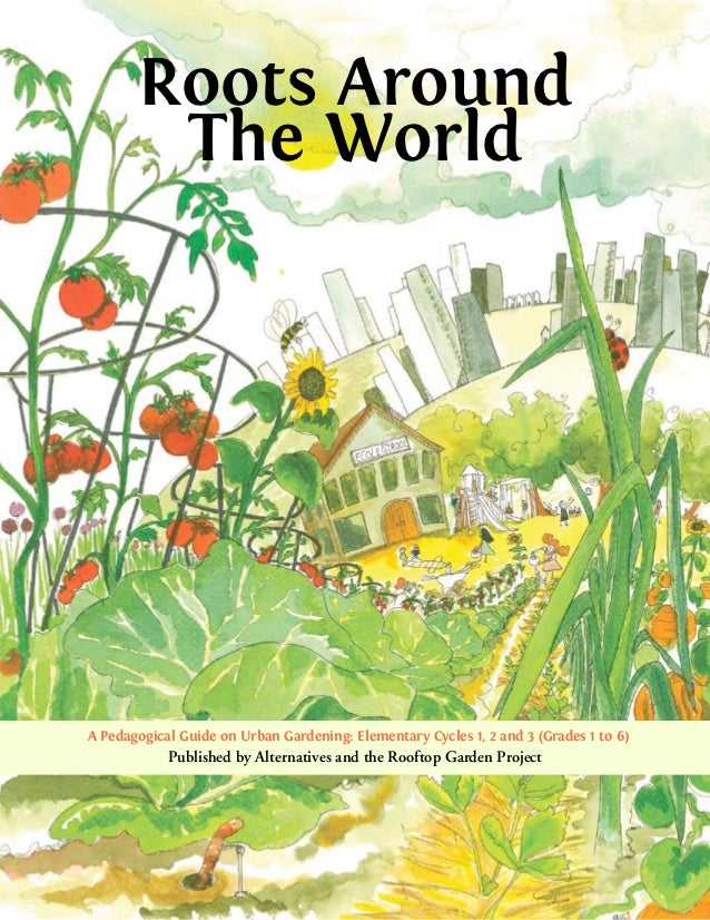 Roots Around        The WorldA Pedagogical Guide on Urban Gardening: Elementary Cycles 1, 2 and 3 (Grades 1 to 6)         ...