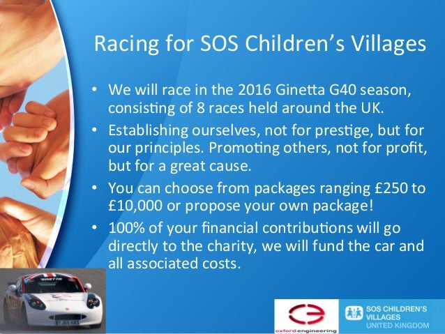 Racing	for	SOS	Children's	Villages	 •  We	will	race	in	the	2016	Gine=a	G40	season,	 consis@ng	of	8	races	held	around	the	U...