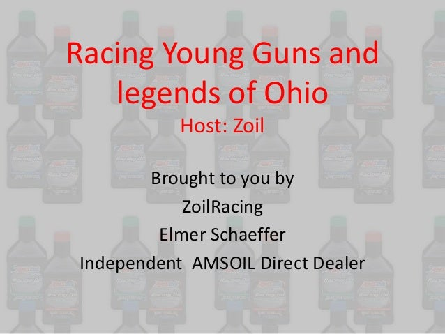 Racing Young Guns and legends of Ohio Host: Zoil Brought to you by ZoilRacing Elmer Schaeffer Independent AMSOIL Direct De...