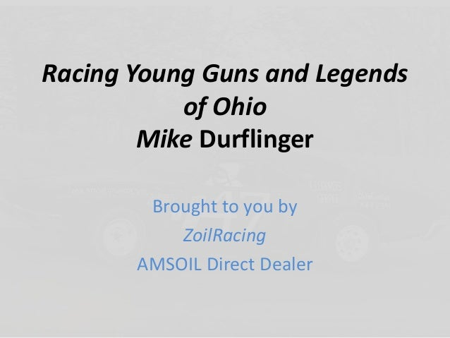 Racing Young Guns and Legends of Ohio Mike Durflinger Brought to you by ZoilRacing AMSOIL Direct Dealer