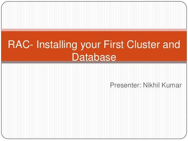 Presenter: Nikhil Kumar RAC- Installing your First Cluster and Database