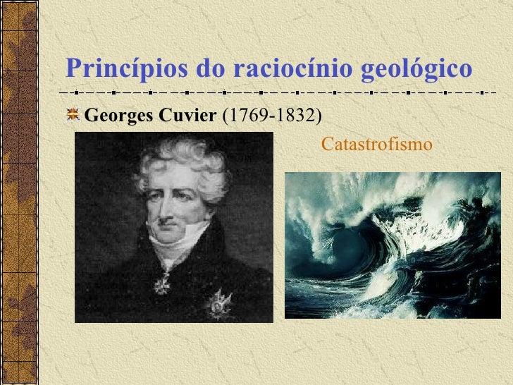 Princípios do raciocínio geológico <ul><li>Georges Cuvier  (1769-1832)  </li></ul><ul><li>Catastrofismo </li></ul>