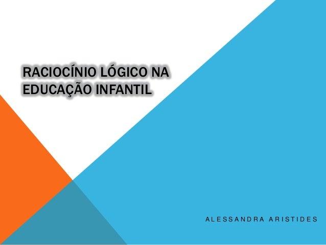 RACIOCÍNIO LÓGICO NA EDUCAÇÃO INFANTIL  ALESSANDRA ARISTIDES