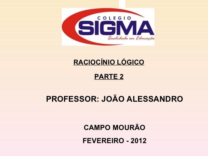 RACIOCÍNIO LÓGICO PARTE 2 PROFESSOR: JOÃO ALESSANDRO CAMPO MOURÃO FEVEREIRO - 2012