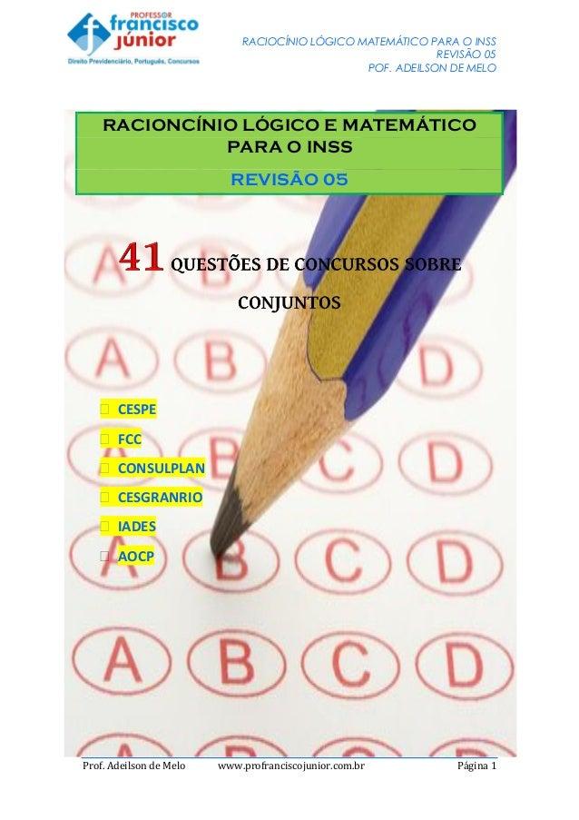 RACIOCÍNIO LÓGICO MATEMÁTICO PARA O INSS REVISÃO 05 POF. ADEILSON DE MELO Prof. Adeilson de Melo www.profranciscojunior.co...