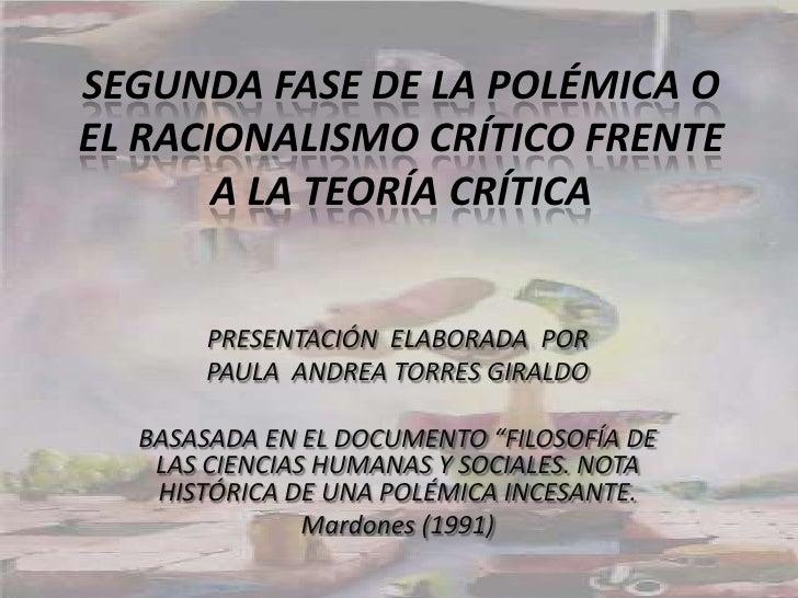 SEGUNDA FASE DE LA POLÉMICA O EL RACIONALISMO CRÍTICO FRENTE A LA TEORÍA CRÍTICA<br />PRESENTACIÓN  ELABORADA  POR<br />PA...