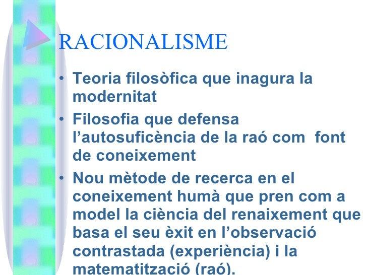 RACIONALISME <ul><li>Teoria filosòfica que inagura la modernitat </li></ul><ul><li>Filosofia que defensa l'autosuficència ...