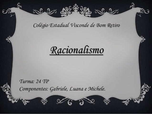 Colégio Estadual Visconde de Bom Retiro Racionalismo Turma: 24 TP Componentes: Gabriele, Luana e Michele.