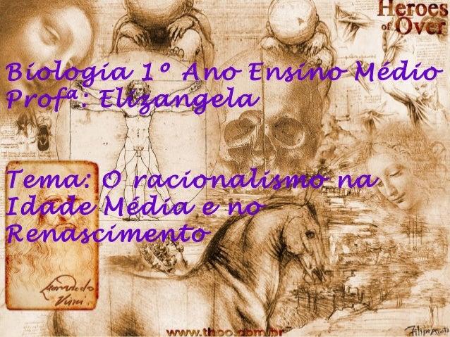 Biologia 1º Ano Ensino MédioProfª: ElizangelaTema: O racionalismo naIdade Média e noRenascimento