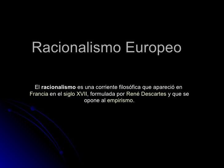 Racionalismo Europeo El  racionalismo  es una corriente filosófica que apareció en  Francia  en el  siglo XVII , formulada...