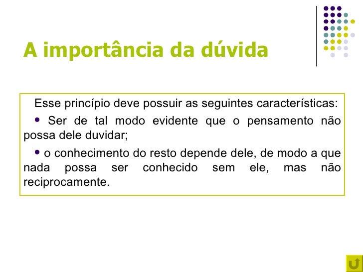 A importância da dúvida  Esse princípio deve possuir as seguintes características:   Ser de tal modo evidente que o pensa...