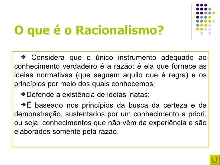 O que é o Racionalismo?     Considera que o único instrumento adequado aoconhecimento verdadeiro é a razão: é ela que for...
