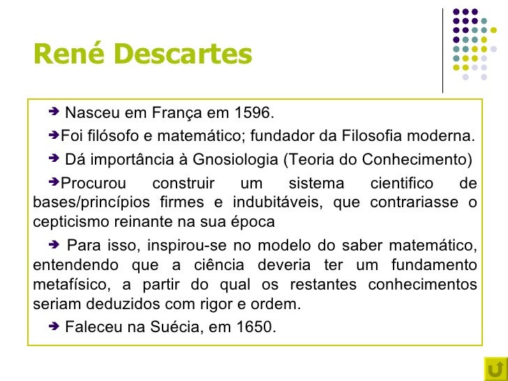 René Descartes    Nasceu em França em 1596.  Foi filósofo e matemático; fundador da Filosofia moderna.   Dá importância...