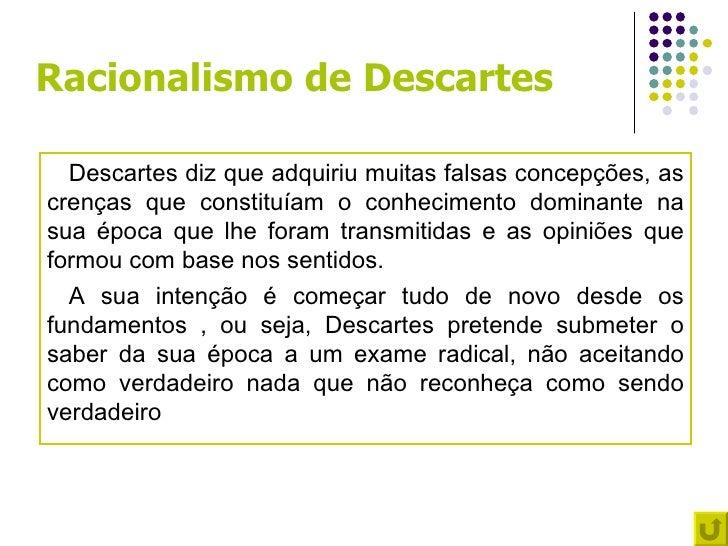 Racionalismo de Descartes  Descartes diz que adquiriu muitas falsas concepções, ascrenças que constituíam o conhecimento d...