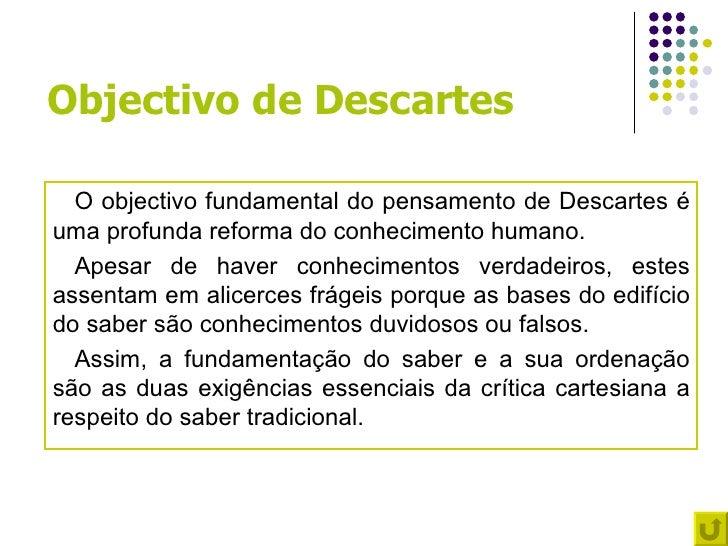 Objectivo de Descartes  O objectivo fundamental do pensamento de Descartes éuma profunda reforma do conhecimento humano.  ...