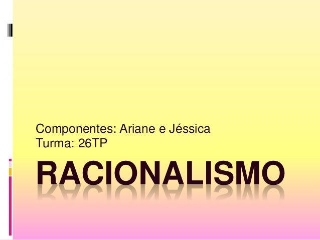 RACIONALISMO Componentes: Ariane e Jéssica Turma: 26TP